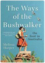The ways of the bushwalker. on foot in Australia, by Melissa Harper