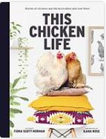 This chicken life: stories of chickens and te Asutralians who love them. by Fiona Scott-Normal, Ila Rose.
